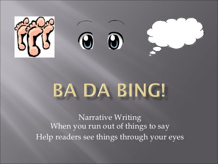 Narrative Writing When you run out of things to say Help readers see things through your eyes