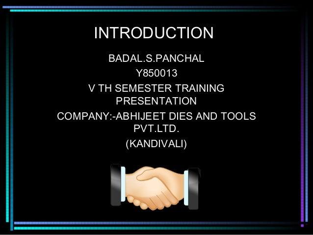 INTRODUCTION        BADAL.S.PANCHAL             Y850013    V TH SEMESTER TRAINING         PRESENTATIONCOMPANY:-ABHIJEET DI...