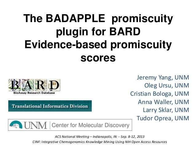 The BADAPPLE promiscuity plugin for BARD Evidence-based promiscuity scores Jeremy Yang, UNM Oleg Ursu, UNM Cristian Bologa...