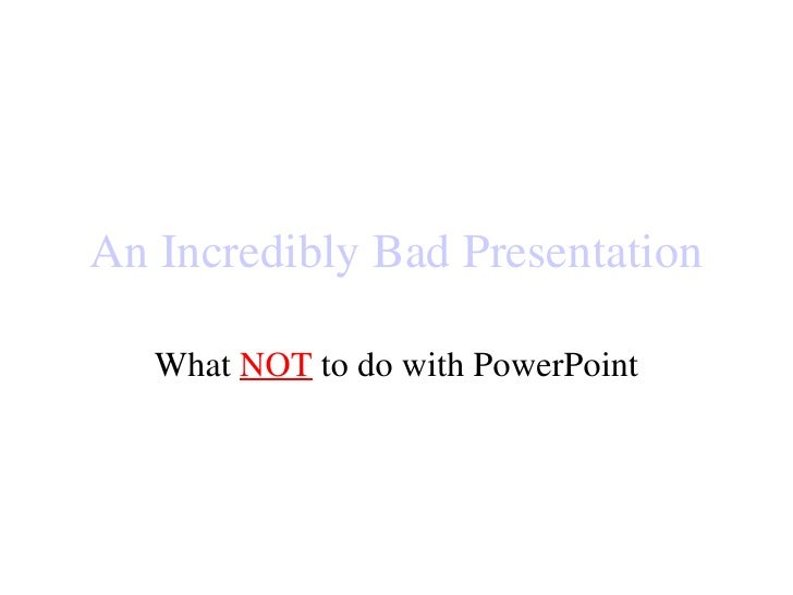 An Incredibly Bad Presentation What  NOT  to do with PowerPoint