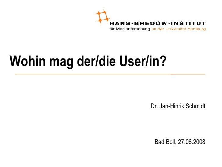 Wohin mag der/die User/in? <ul><ul><li>Dr. Jan-Hinrik Schmidt </li></ul></ul><ul><ul><li>Bad Boll, 27.06.2008 </li></ul></ul>