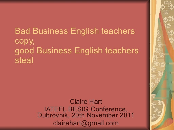 Bad Business English teachers copy, good Business English teachers steal Claire Hart IATEFL BESIG Conference, Dubrovnik, 2...