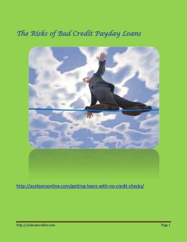 http://aceloansonline.com Page 1The Risks of Bad Credit Payday Loanshttp://aceloansonline.com/getting-loans-with-no-credit...