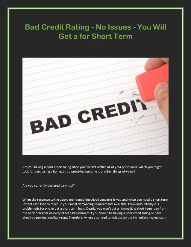 Bad Credit Rating - No Issues - You Will Get a for Short Term Are you having a poor credit rating since you haven't settle...