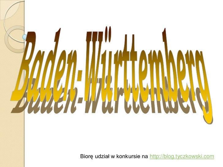 Baden-Württemberg<br />Biorę udział w konkursie na http://blog.tyczkowski.com<br />