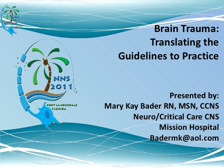Brain Trauma: Translating the Guidelines to Practice Presented by: Mary Kay Bader RN, MSN, CCNS Neuro/Critical Care CNS Mi...