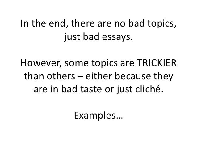 In the end, there are no bad topics,          just bad essays.However, some topics are TRICKIERthan others – either becaus...