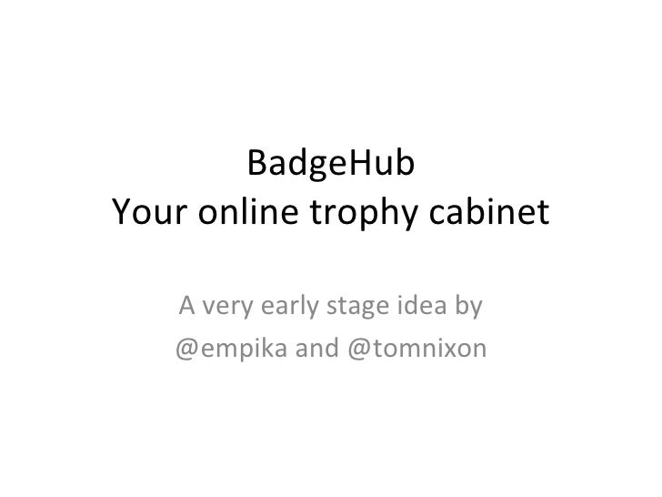 BadgeHub Your online trophy cabinet A very early stage idea by @empika and @tomnixon