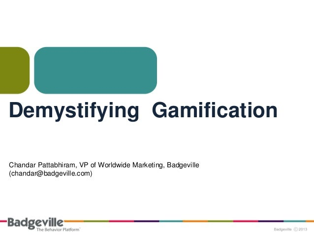 Demystifying Gamification Chandar Pattabhiram, VP of Worldwide Marketing, Badgeville (chandar@badgeville.com)