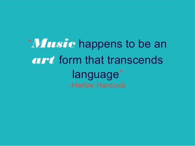 """""""Music happens to be an art form that transcends language"""" -Herbie Hancock"""