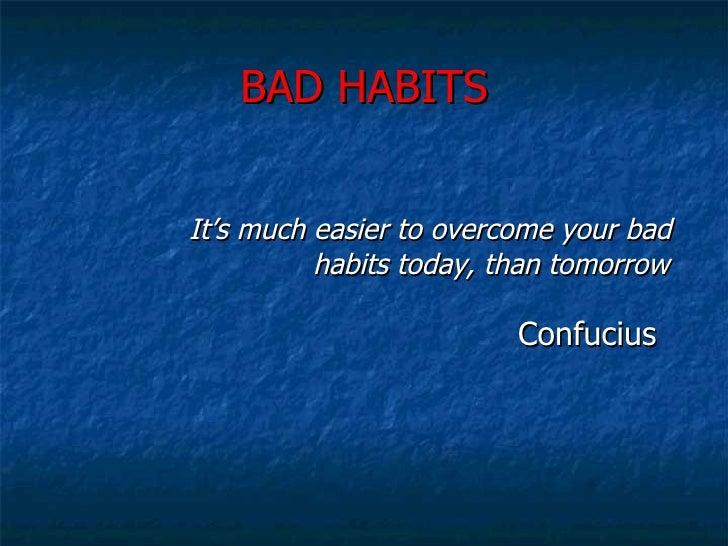 BAD HABITS <ul><li>It's much easier to overcome your bad      habits today, than tomorrow </li></ul><ul><ul><ul><ul><ul><l...