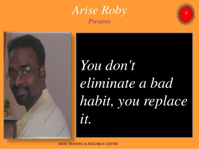 Arise Roby Presents ARISE TRAINING & RESEARCH CENTER You don't eliminate a bad habit, you replace it.