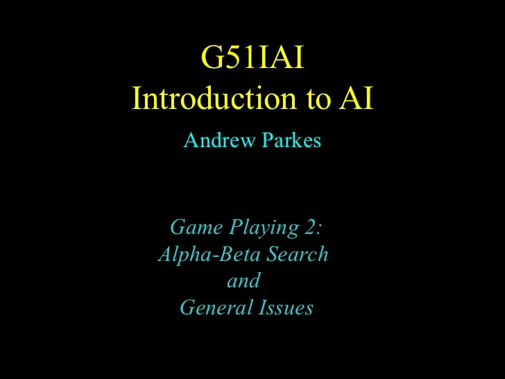 G51I AI Introduction to AI Andrew Parkes Game Playing 2: Alpha-Beta Search  and  General Issues