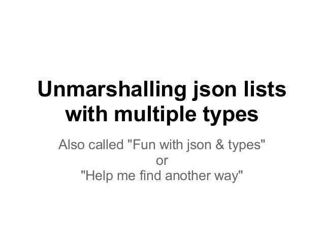"Unmarshalling json lists  with multiple types  Also called ""Fun with json & types""                  or     ""Help me find a..."
