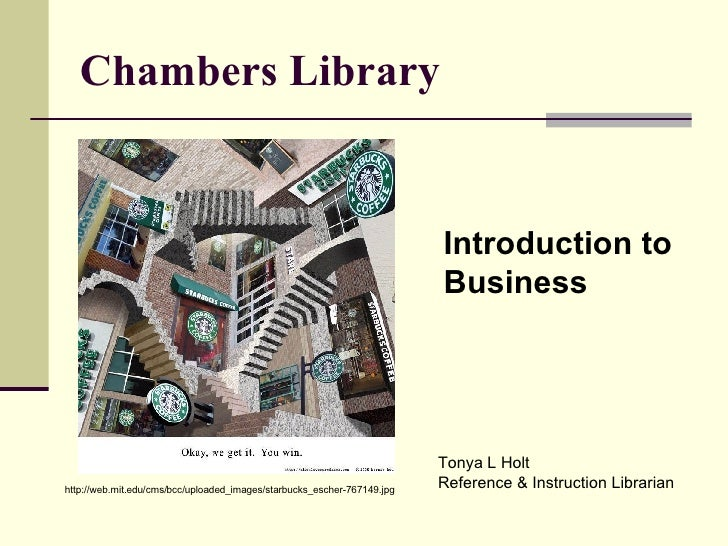 Chambers Library http://web.mit.edu/cms/bcc/uploaded_images/starbucks_escher-767149.jpg Introduction to  Business Tonya L ...