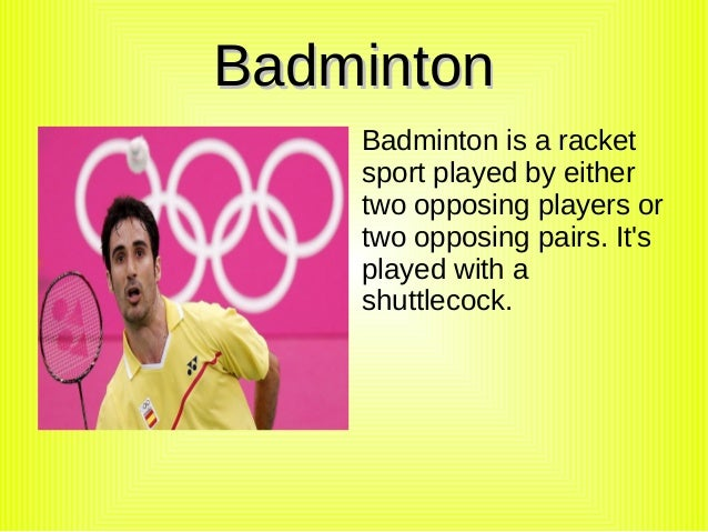 Badminton    Badminton is a racket    sport played by either    two opposing players or    two opposing pairs. Its    play...