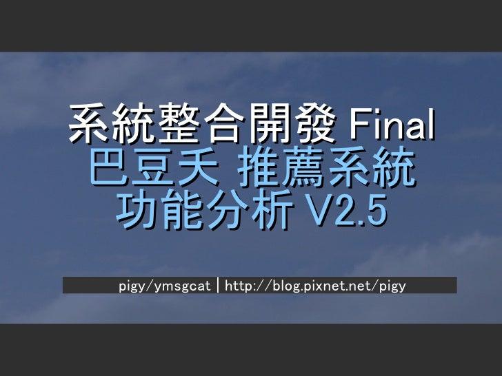 系統整合開發 Final 巴豆夭 推薦系統  功能分析 V2.5  pigy/ymsgcat | http://blog.pixnet.net/pigy