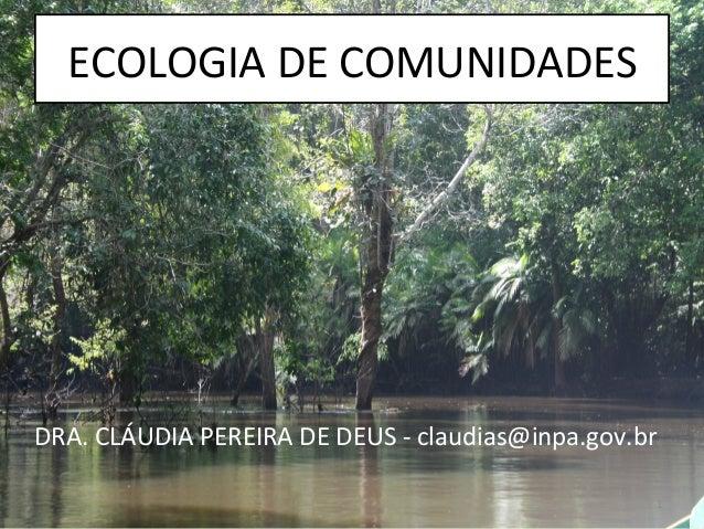 ECOLOGIA DE COMUNIDADES DRA. CLÁUDIA PEREIRA DE DEUS -‐ claudias@inpa.gov.br 1