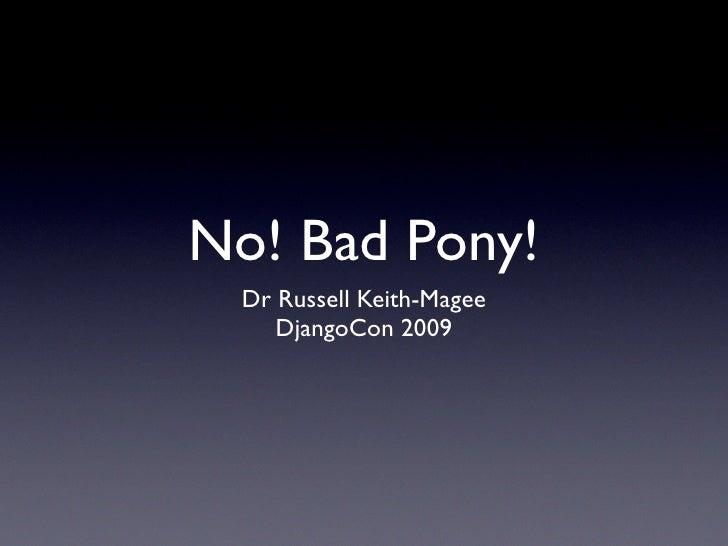 No! Bad Pony!  Dr Russell Keith-Magee     DjangoCon 2009
