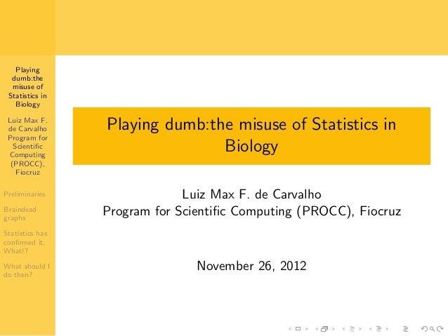 Playing dumb:the misuse of Statistics in Biology Luiz Max F. de Carvalho Program for Scientific Computing (PROCC), Fiocruz ...