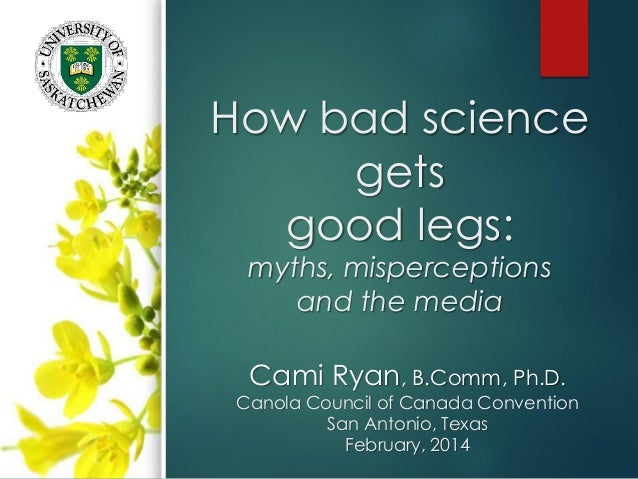 How bad science gets good legs: myths, misperceptions and the media Cami Ryan, B.Comm, Ph.D. Canola Council of Canada Conv...