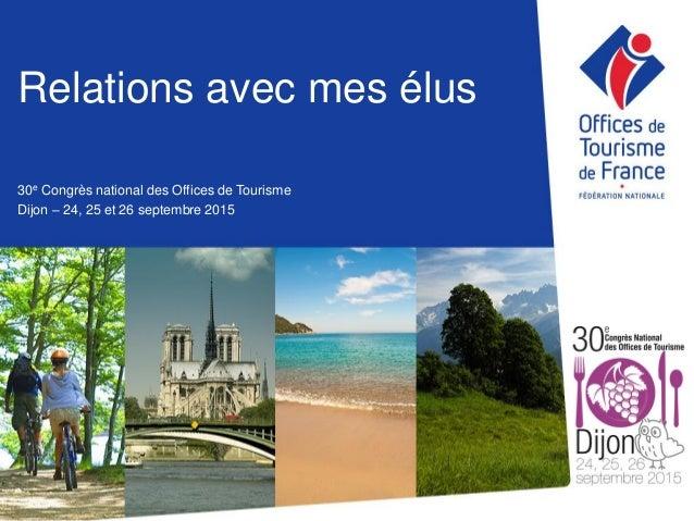 Relations avec mes élus 30e Congrès national des Offices de Tourisme Dijon – 24, 25 et 26 septembre 2015