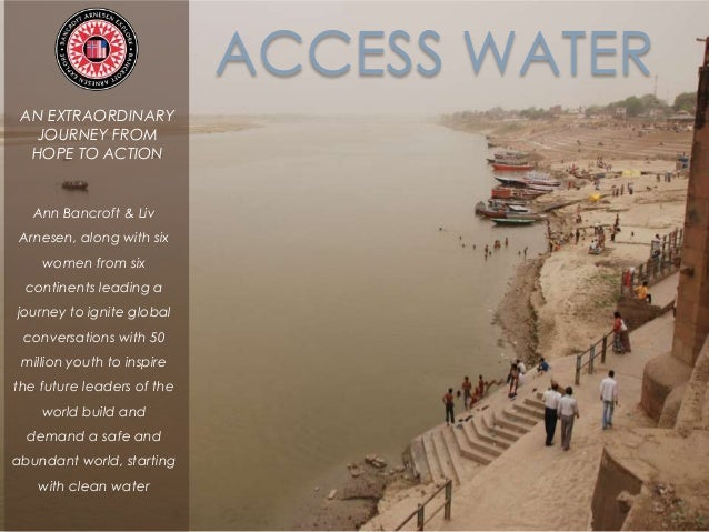 ACCESS WATER AN EXTRAORDINARY JOURNEY FROM HOPE TO ACTION Ann Bancroft & Liv Arnesen, along with six women from six contin...