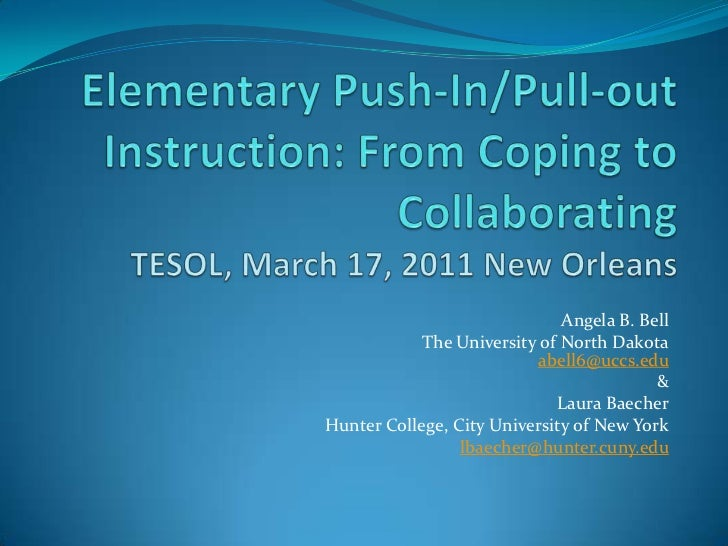 Elementary Push-In/Pull-out Instruction: From Coping to CollaboratingTESOL, March 17, 2011 New Orleans<br />Angela B. Bell...