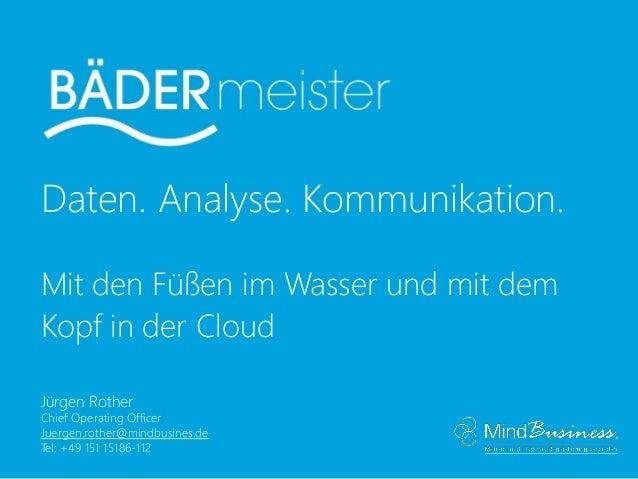 Daten. Analyse. Kommunikation. Mit den Füßen im Wasser und mit dem Kopf in der Cloud Jürgen Rother Chief Operating Officer...