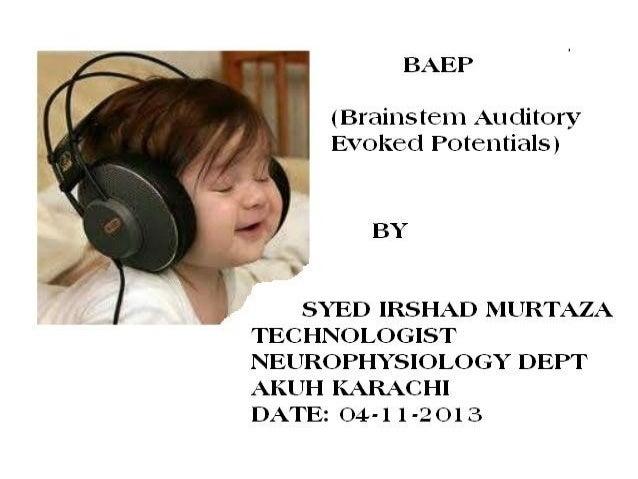 BAEP  (Brainstem Auditory Evoked Potentials) BY: SYED IRSHAD MURTAZA TECHNOLOGIST NEUROPHYSIOLOGY DEPT AKUH KARACHI DATE: ...