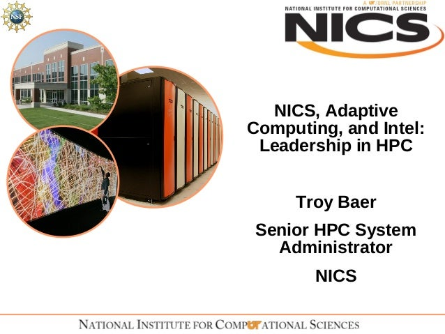 NICS, AdaptiveComputing, and Intel: Leadership in HPC     Troy BaerSenior HPC System  Administrator        NICS