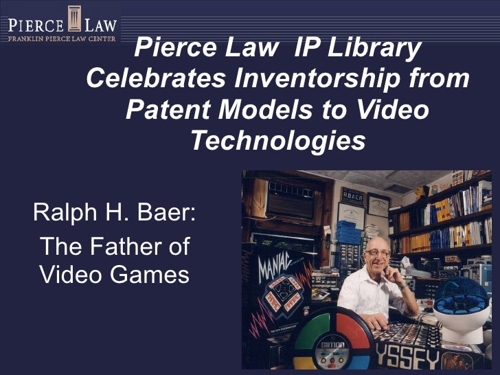 Pierce Law  IP Library Celebrates Inventorship from Patent Models to Video Technologies Ralph H. Baer: The Father of Video...