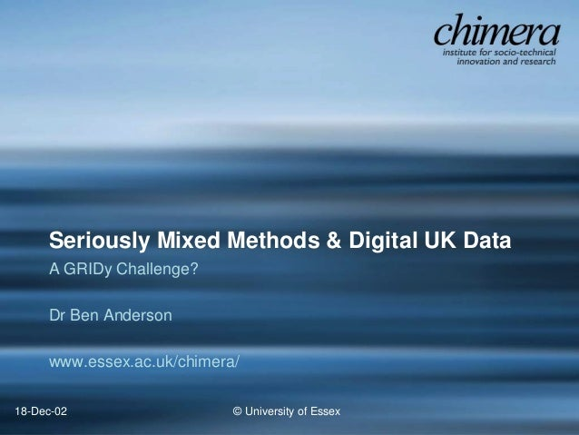 © University of Essex18-Dec-02 Seriously Mixed Methods & Digital UK Data A GRIDy Challenge? Dr Ben Anderson www.essex.ac.u...