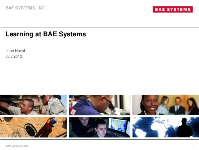 Learning at BAE Systems © BAE Systems, Inc. 2012 1 John Hovell July 2013 BAE SYSTEMS, INC.