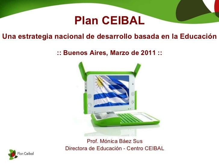 Plan CEIBAL Una estrategia nacional de desarrollo basada en la Educación :: Buenos Aires, Marzo de 2011 :: Prof. Mónica Bá...