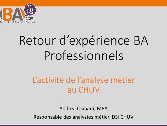 Retour d'expérience BA Professionnels L'activité de l'analyse métier au CHUV Andréa Osmani, MBA Responsable des analystes ...