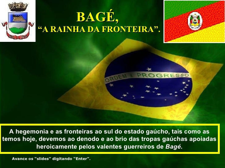 """BAGÉ,  """"A RAINHA DA FRONTEIRA"""". A hegemonia e as fronteiras ao sul do estado gaúcho, tais como as temos hoje, devemos ao d..."""