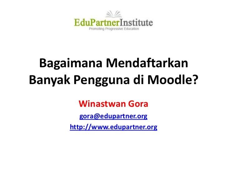 Bagaimana Mendaftarkan Banyak Pengguna di Moodle?<br />Winastwan Gora<br />gora@edupartner.org<br />http://www.edupartner....