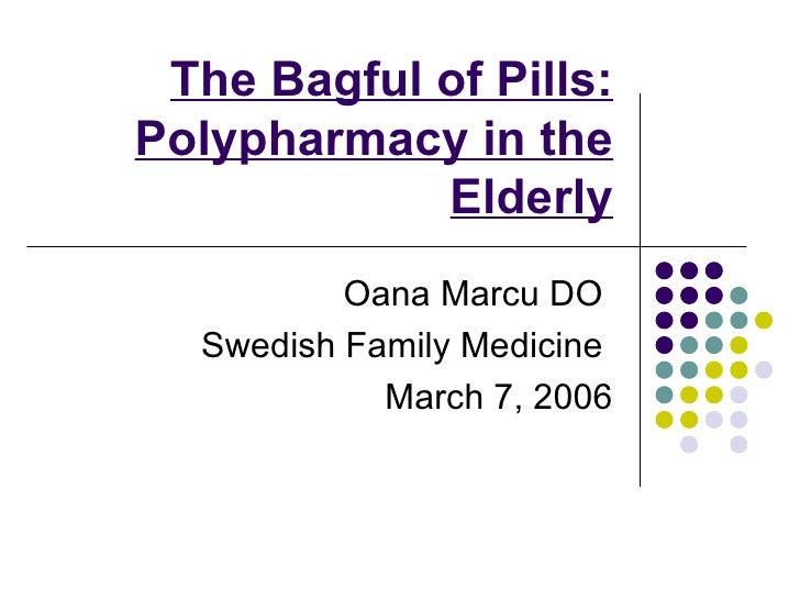 The Bagful of Pills: Polypharmacy in the Elderly Oana Marcu DO  Swedish Family Medicine  March 7, 2006