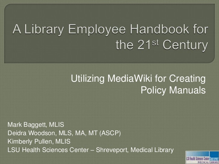 A Library Employee Handbook for the 21st Century<br />Utilizing MediaWiki for Creating Policy Manuals<br />Mark Baggett, M...