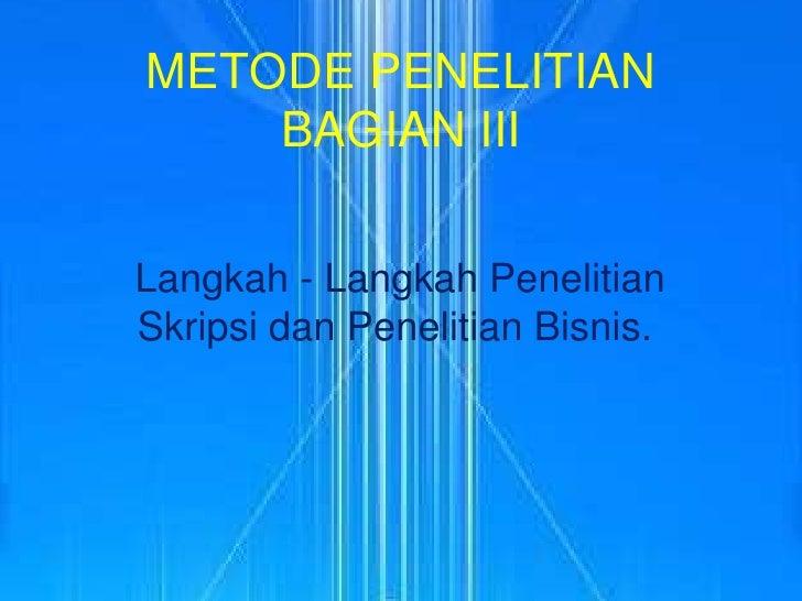 METODE PENELITIANBAGIAN III<br />Langkah - LangkahPenelitianSkripsidanPenelitianBisnis.<br />
