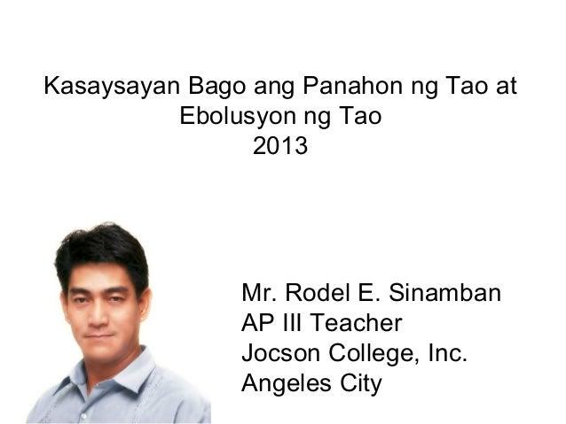 Mr. Rodel E. SinambanAP III TeacherJocson College, Inc.Angeles CityKasaysayan Bago ang Panahon ng Tao atEbolusyon ng Tao2013