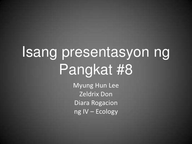 IsangpresentasyonngPangkat #8<br />Myung Hun Lee<br />Zeldrix Don<br />DiaraRogacion<br />ng IV – Ecology<br />