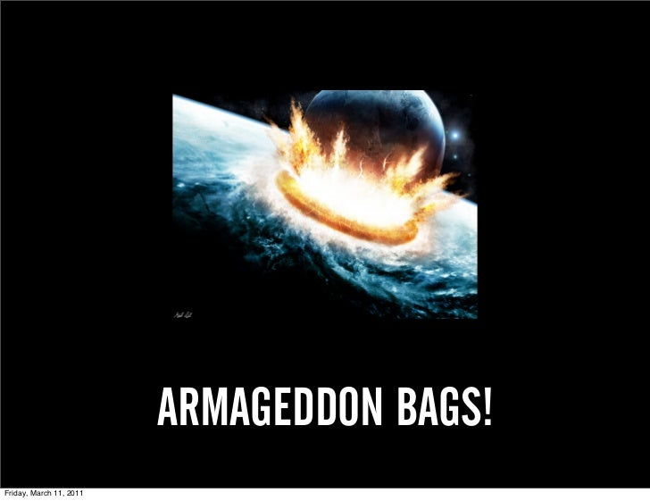 ARMAGEDDON BAGS!Friday, March 11, 2011