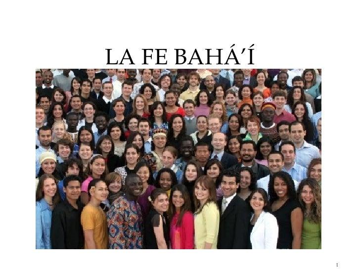 <ul><li>LA FE BAHÁ'Í </li></ul><ul><li>TEXTO BASADO EN EL CURSO: ENSEÑEMOS LA CAUSA DEL INSTITUTO RUHI.. </li></ul>