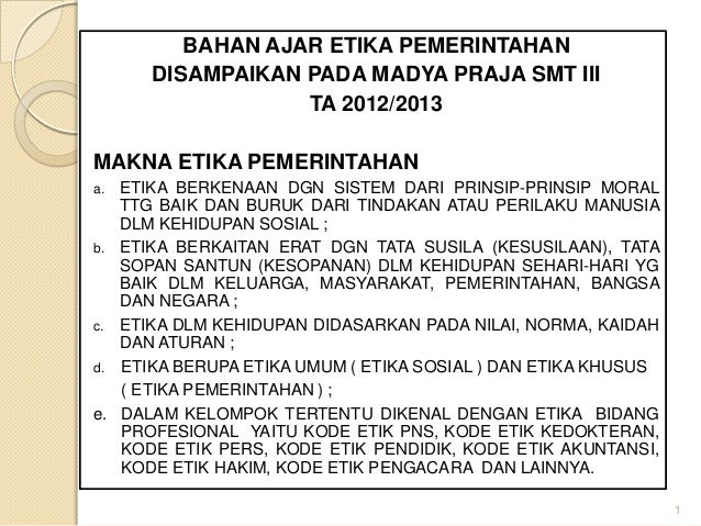BAHAN AJAR ETIKA PEMERINTAHAN DISAMPAIKAN PADA MADYA PRAJA SMT III TA 2012/2013 MAKNA ETIKA PEMERINTAHAN ETIKA BERKENAAN D...