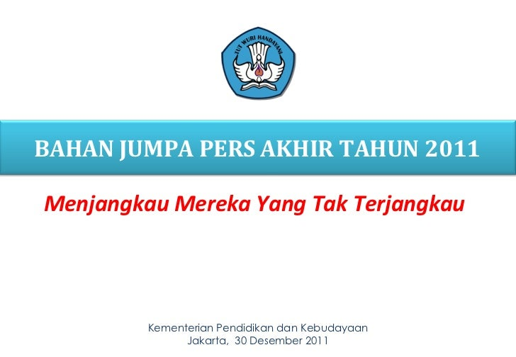 Kementerian  Pendidikan  dan Kebudayaan Jakarta,  30  Desember 20 11 BAHAN JUMPA PERS AKHIR TAHUN 201 1 Menjangkau Mereka ...