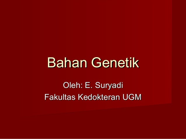 Bahan Genetik    Oleh: E. SuryadiFakultas Kedokteran UGM