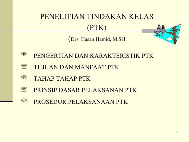 PENELITIAN TINDAKAN KELAS (PTK) ( Drs. Hasan Hamid, M.Si ) <ul><li>PENGERTIAN DAN KARAKTERISTIK PTK </li></ul><ul><li>TUJU...