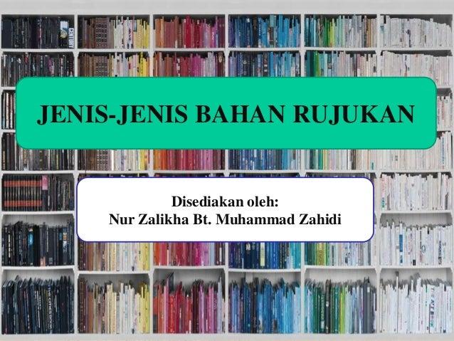 Disediakan oleh: Nur Zalikha Bt Muhammad Zahidi JENIS-JENIS BAHAN RUJUKAN Disediakan oleh: Nur Zalikha Bt. Muhammad Zahidi